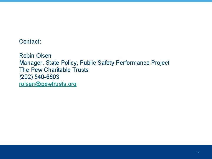Contact: Robin Olsen Manager, State Policy, Public Safety Performance Project The Pew Charitable Trusts