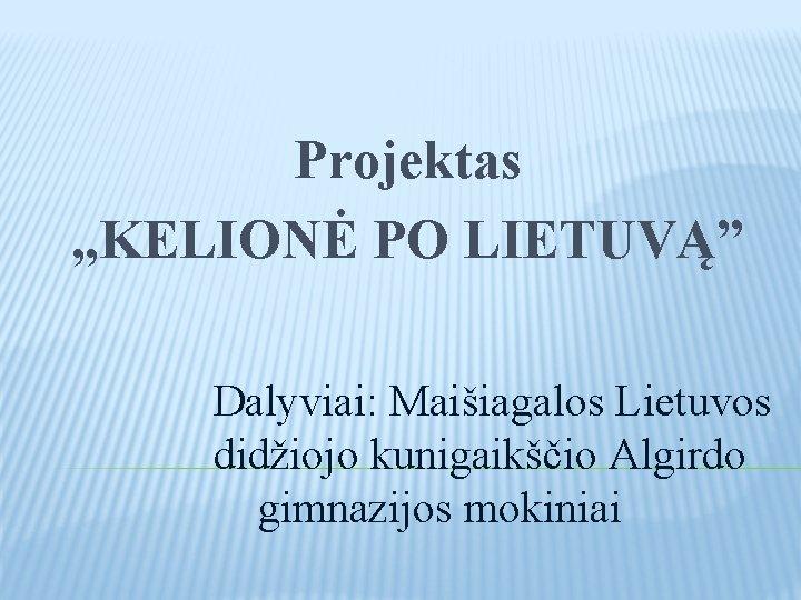 """Projektas , , KELIONĖ PO LIETUVĄ"""" Dalyviai: Maišiagalos Lietuvos didžiojo kunigaikščio Algirdo gimnazijos mokiniai"""