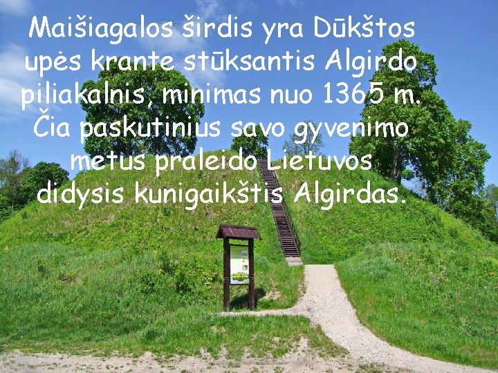 Maišiagalos širdis yra Dūkštos upės krante stūksantis Algirdo piliakalnis, minimas nuo 1365 m. Čia