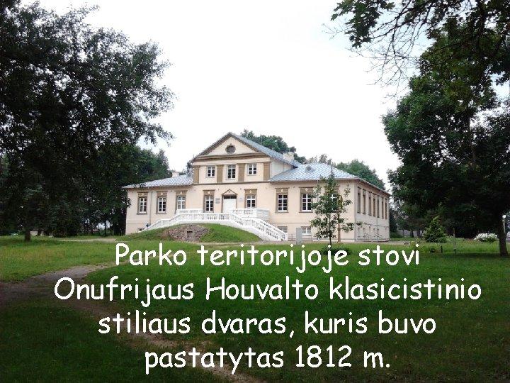 Parko teritorijoje stovi Onufrijaus Houvalto klasicistinio stiliaus dvaras, kuris buvo pastatytas 1812 m.