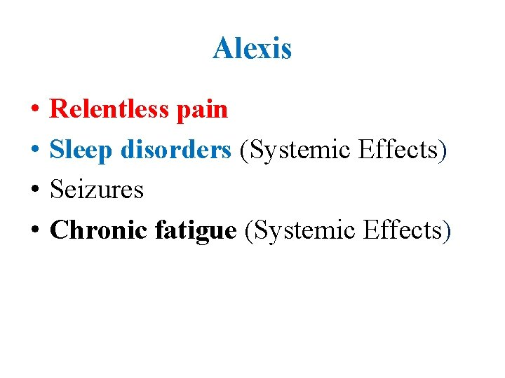 Alexis • • Relentless pain Sleep disorders (Systemic Effects) Seizures Chronic fatigue (Systemic Effects)