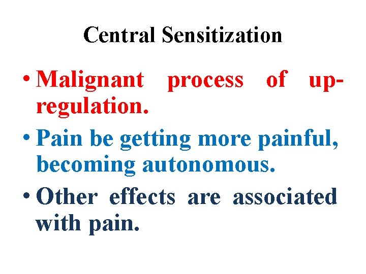 Central Sensitization • Malignant process of upregulation. • Pain be getting more painful, becoming
