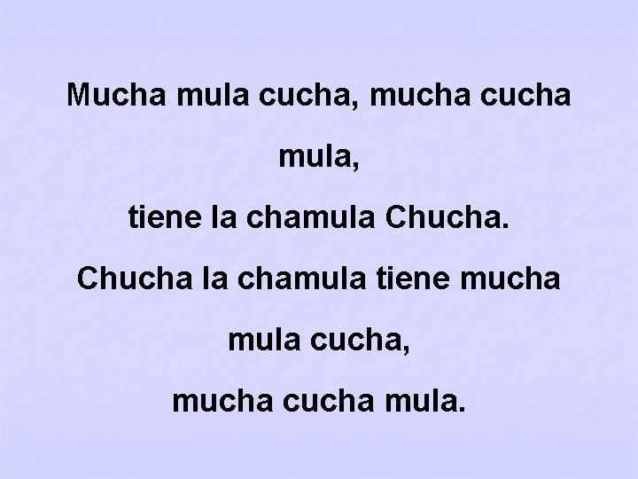 Mucha mula cucha, mucha cucha mula, tiene la chamula Chucha la chamula tiene mucha