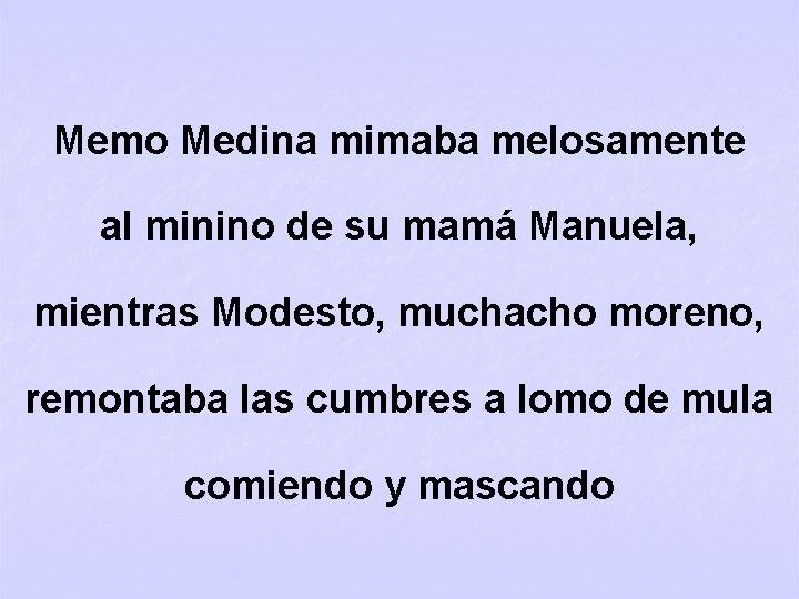 Memo Medina mimaba melosamente al minino de su mamá Manuela, mientras Modesto, muchacho moreno,