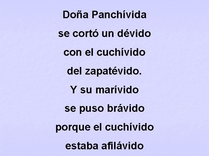 Doña Panchívida se cortó un dévido con el cuchívido del zapatévido. Y su marívido