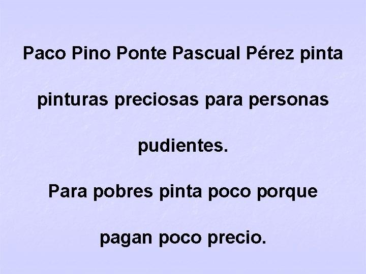 Paco Pino Ponte Pascual Pérez pinta pinturas preciosas para personas pudientes. Para pobres pinta