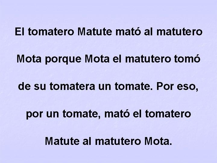 El tomatero Matute mató al matutero Mota porque Mota el matutero tomó de su
