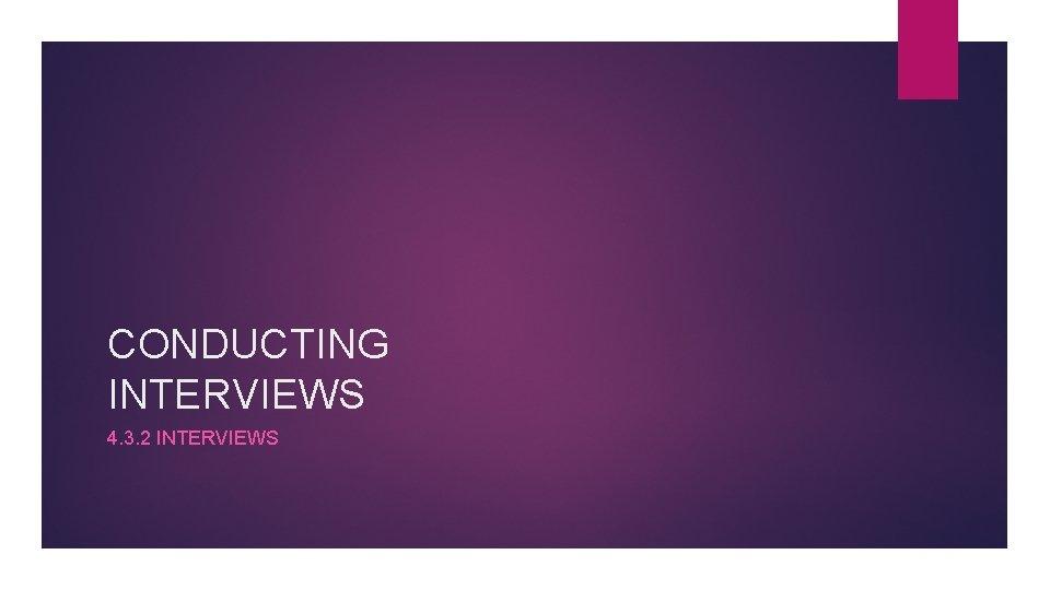 CONDUCTING INTERVIEWS 4. 3. 2 INTERVIEWS