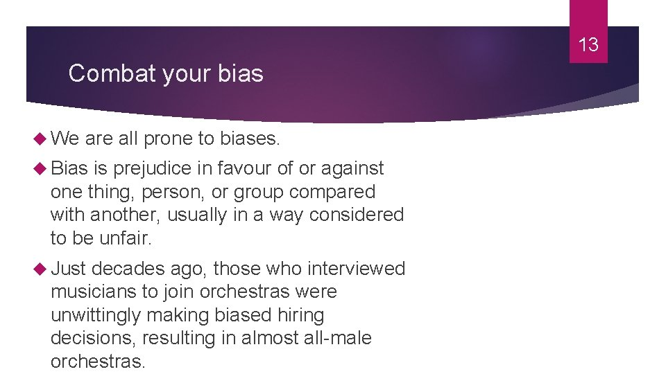 13 Combat your bias We are all prone to biases. Bias is prejudice in