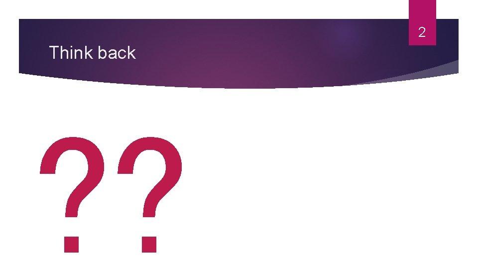 2 Think back ? ?