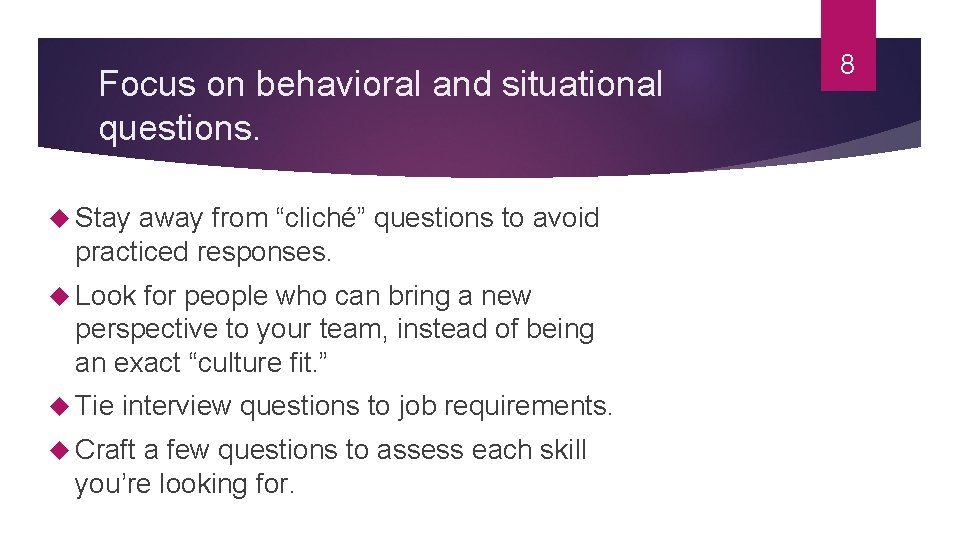 """Focus on behavioral and situational questions. Stay away from """"cliché"""" questions to avoid practiced"""