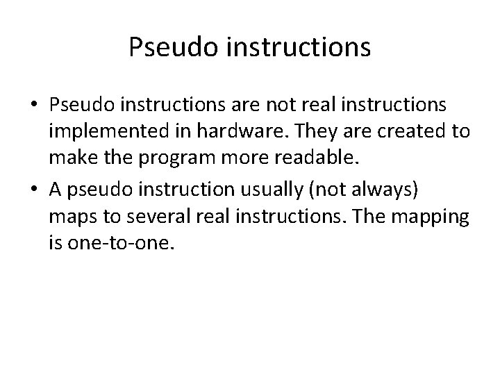 Pseudo instructions • Pseudo instructions are not real instructions implemented in hardware. They are