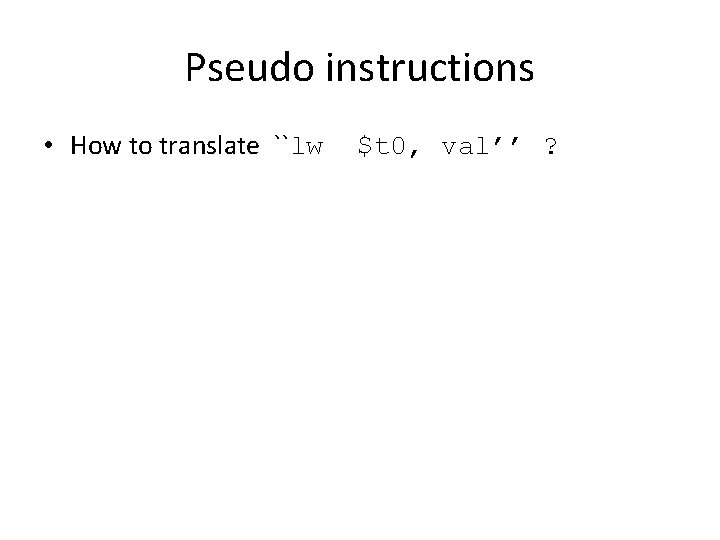 Pseudo instructions • How to translate ``lw $t 0, val'' ?