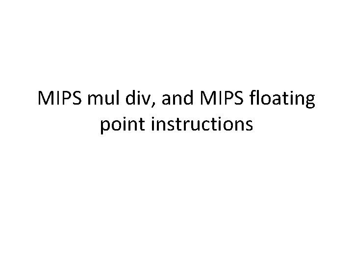 MIPS mul div, and MIPS floating point instructions