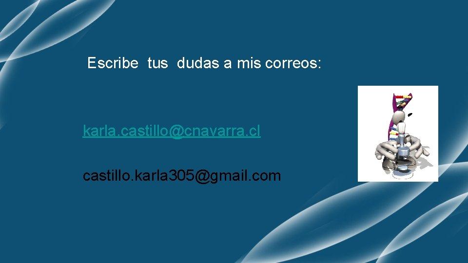 Escribe tus dudas a mis correos: karla. castillo@cnavarra. cl castillo. karla 305@gmail. com