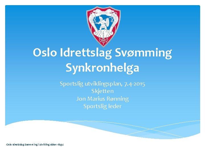 Oslo Idrettslag Svømming Synkronhelga Sportslig utviklingsplan, 7. 4 -2015 Skjetten Jon Marius Rønning Sportslig