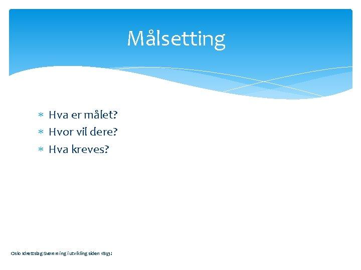Målsetting Hva er målet? Hvor vil dere? Hva kreves? Oslo Idrettslag Svømming i utvikling