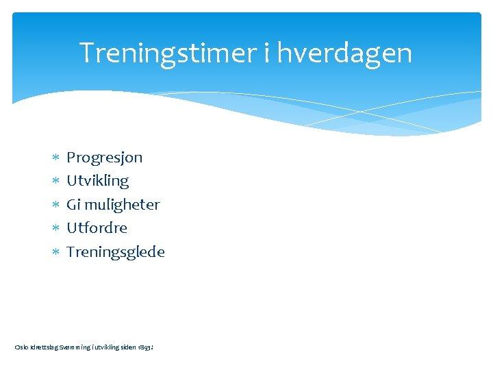 Treningstimer i hverdagen Progresjon Utvikling Gi muligheter Utfordre Treningsglede Oslo Idrettslag Svømming i utvikling