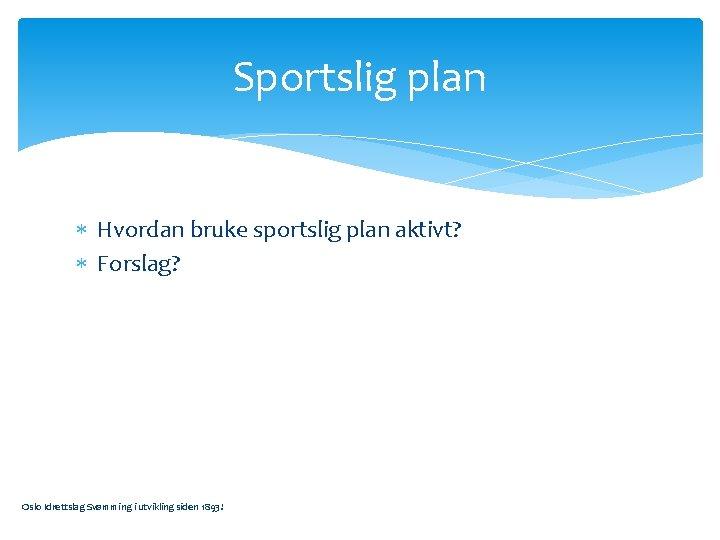 Sportslig plan Hvordan bruke sportslig plan aktivt? Forslag? Oslo Idrettslag Svømming i utvikling siden