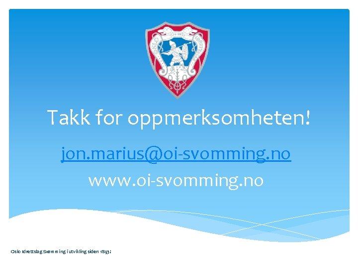 Takk for oppmerksomheten! jon. marius@oi-svomming. no www. oi-svomming. no Oslo Idrettslag Svømming i utvikling