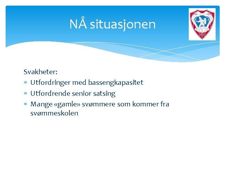 NÅ situasjonen Svakheter: Utfordringer med bassengkapasitet Utfordrende senior satsing Mange «gamle» svømmere som kommer