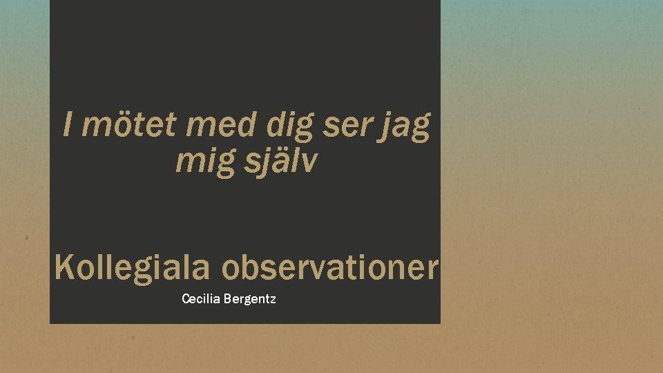 I mötet med dig ser jag mig själv Kollegiala observationer Cecilia Bergentz