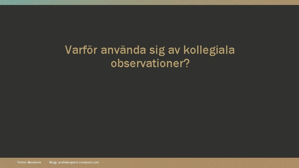 Varför använda sig av kollegiala observationer? Twitter: @cecberia Blogg: ceciliabergentz. wordpress. com