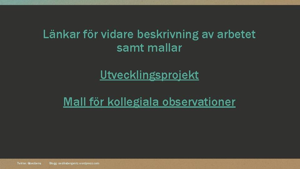 Länkar för vidare beskrivning av arbetet samt mallar Utvecklingsprojekt Mall för kollegiala observationer Twitter: