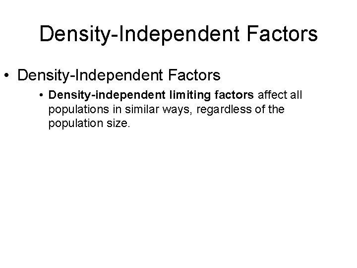 Density-Independent Factors • Density-independent limiting factors affect all populations in similar ways, regardless of