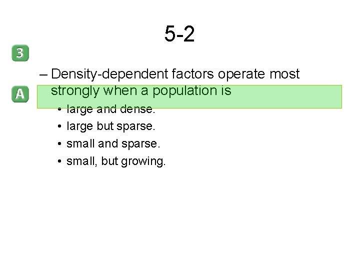 5 -2 – Density-dependent factors operate most strongly when a population is • •