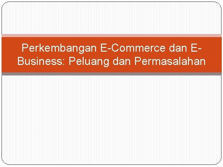 Perkembangan E-Commerce dan EBusiness: Peluang dan Permasalahan