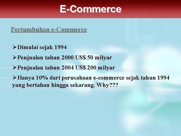 E-Commerce Pertumbuhan e-Commerce ØDimulai sejak 1994 ØPenjualan tahun 2000 US$ 50 milyar ØPenjualan tahun