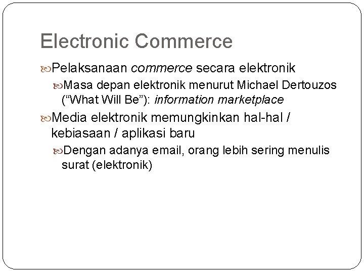 "Electronic Commerce Pelaksanaan commerce secara elektronik Masa depan elektronik menurut Michael Dertouzos (""What Will"