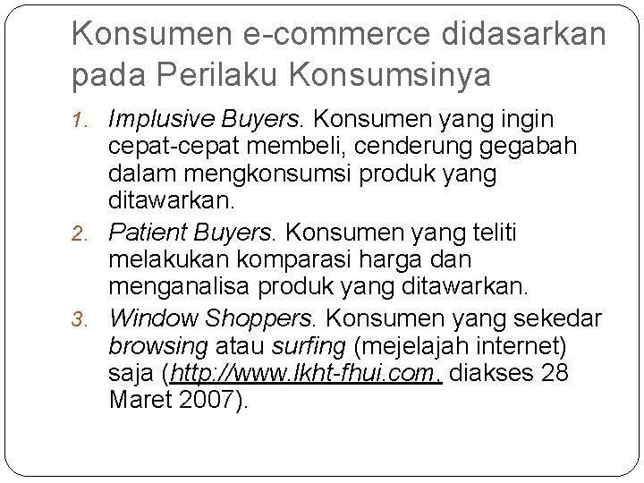 Konsumen e-commerce didasarkan pada Perilaku Konsumsinya 1. Implusive Buyers. Konsumen yang ingin cepat-cepat membeli,