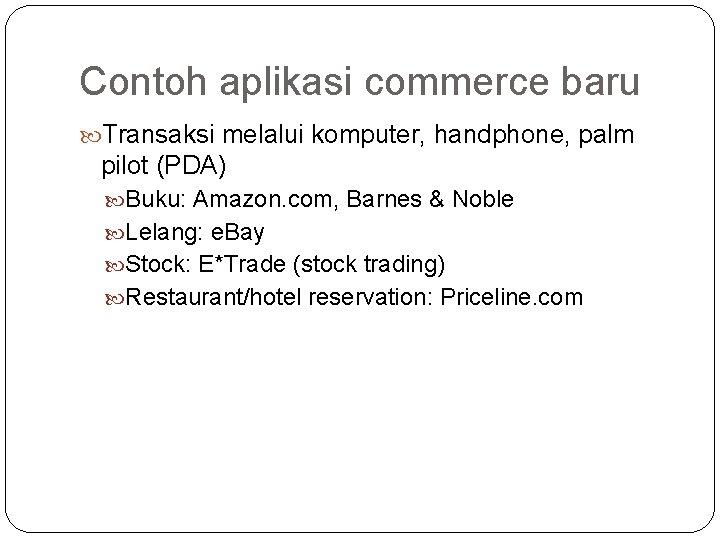 Contoh aplikasi commerce baru Transaksi melalui komputer, handphone, palm pilot (PDA) Buku: Amazon. com,