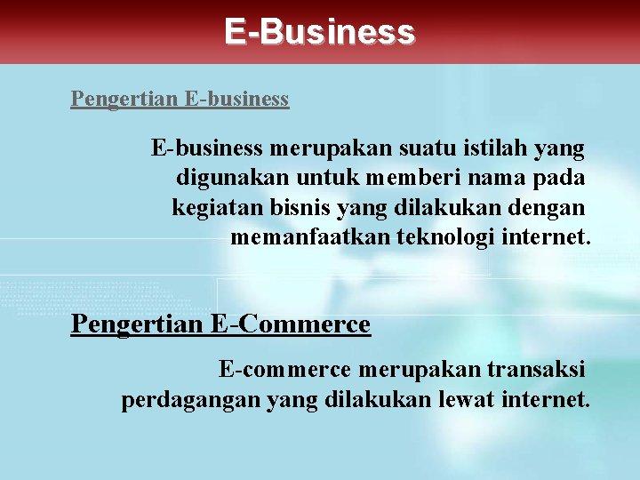 E-Business Pengertian E-business merupakan suatu istilah yang digunakan untuk memberi nama pada kegiatan bisnis