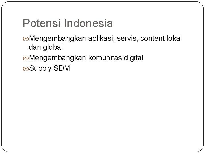 Potensi Indonesia Mengembangkan aplikasi, servis, content lokal dan global Mengembangkan komunitas digital Supply SDM