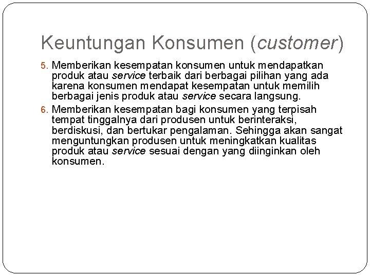 Keuntungan Konsumen (customer) 5. Memberikan kesempatan konsumen untuk mendapatkan produk atau service terbaik dari