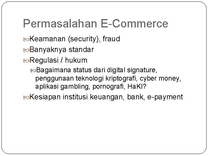 Permasalahan E-Commerce Keamanan (security), fraud Banyaknya standar Regulasi / hukum Bagaimana status dari digital