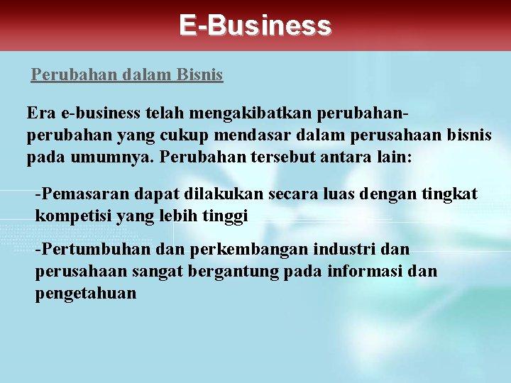E-Business Perubahan dalam Bisnis Era e-business telah mengakibatkan perubahan yang cukup mendasar dalam perusahaan