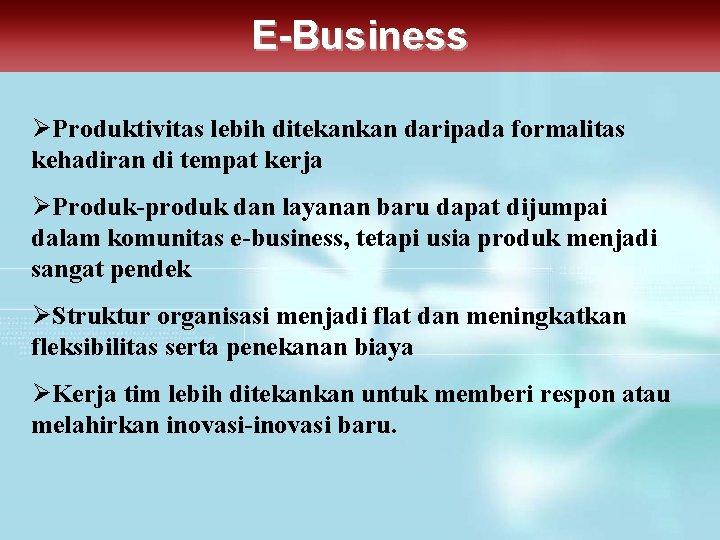 E-Business ØProduktivitas lebih ditekankan daripada formalitas kehadiran di tempat kerja ØProduk-produk dan layanan baru