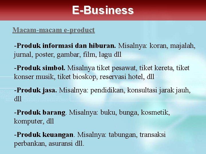 E-Business Macam-macam e-product -Produk informasi dan hiburan. Misalnya: koran, majalah, jurnal, poster, gambar, film,