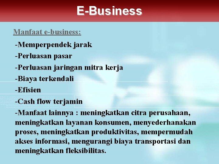 E-Business Manfaat e-business: -Memperpendek jarak -Perluasan pasar -Perluasan jaringan mitra kerja -Biaya terkendali -Efisien