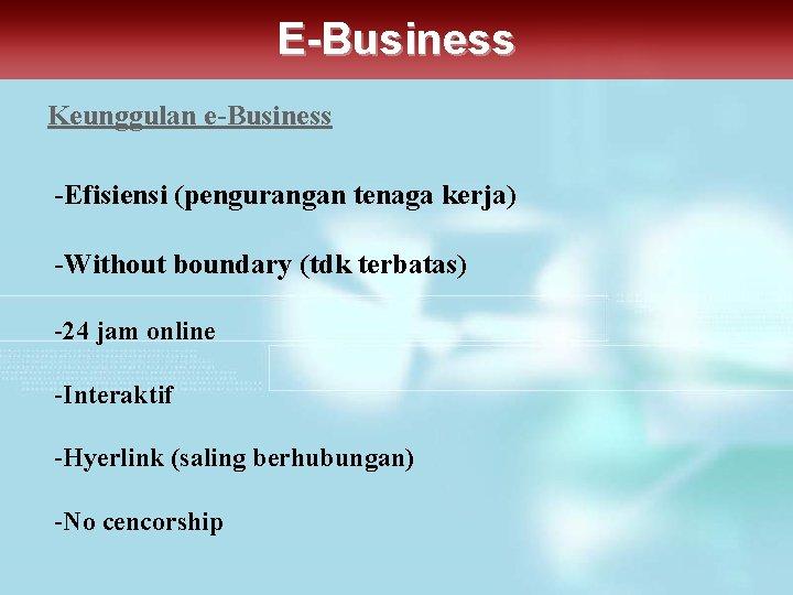 E-Business Keunggulan e-Business -Efisiensi (pengurangan tenaga kerja) -Without boundary (tdk terbatas) -24 jam online