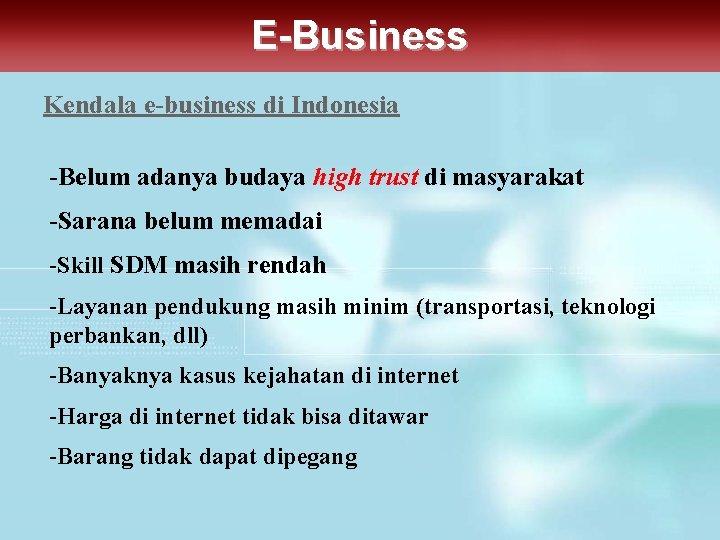 E-Business Kendala e-business di Indonesia -Belum adanya budaya high trust di masyarakat -Sarana belum