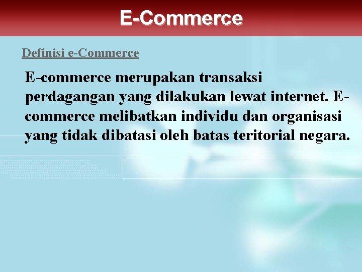 E-Commerce Definisi e-Commerce E-commerce merupakan transaksi perdagangan yang dilakukan lewat internet. Ecommerce melibatkan individu