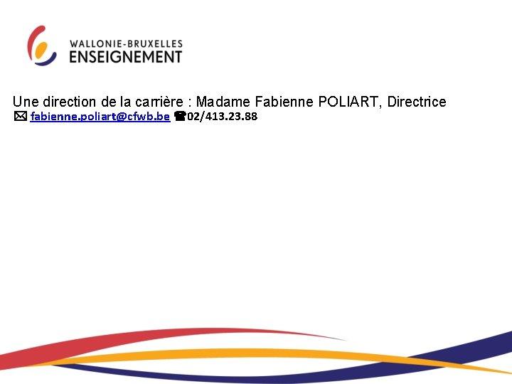 Une direction de la carrière : Madame Fabienne POLIART, Directrice fabienne. poliart@cfwb. be 02/413.