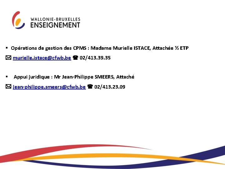 § Opérations de gestion des CPMS : Madame Murielle ISTACE, Attachée ½ ETP murielle.