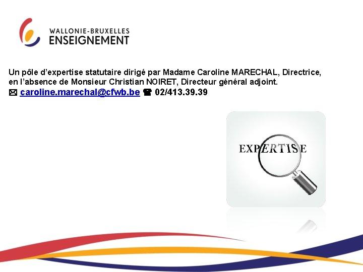 Un pôle d'expertise statutaire dirigé par Madame Caroline MARECHAL, Directrice, en l'absence de Monsieur