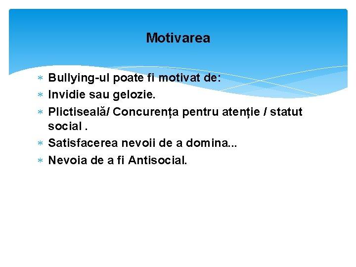 Motivarea Bullying-ul poate fi motivat de: Invidie sau gelozie. Plictiseală/ Concurența pentru atenție /
